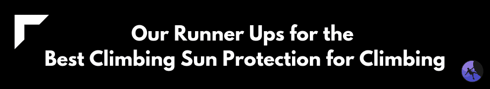 Our Runner Ups for the Best Climbing Sun Protection for Climbing