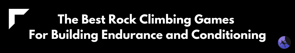 The Best Rock Climbing Games For Building Endurance and Conditioning