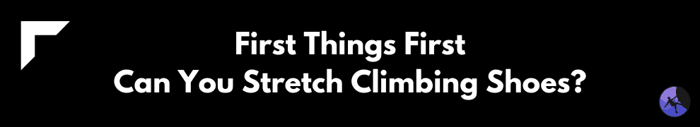 First Things First: Can You Stretch Climbing Shoes?