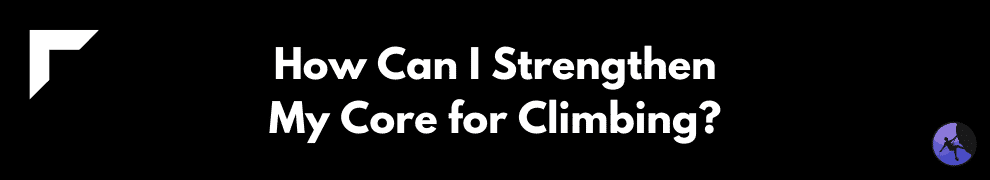 How Can I Strengthen My Core for Climbing?