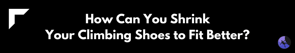 How Can You Shrink Your Climbing Shoes to Fit Better?
