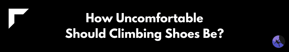 How Uncomfortable Should Climbing Shoes Be?
