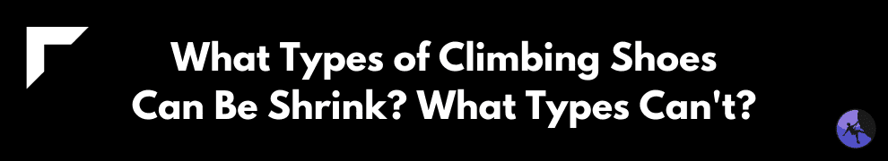 What Types of Climbing Shoes Can Be Shrink? What Types Can't?
