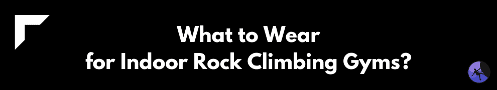 What to Wear for Indoor Rock Climbing Gyms?