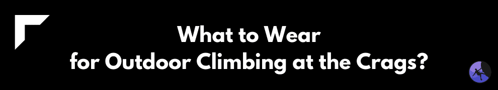 What to Wear for Outdoor Climbing at the Crags?