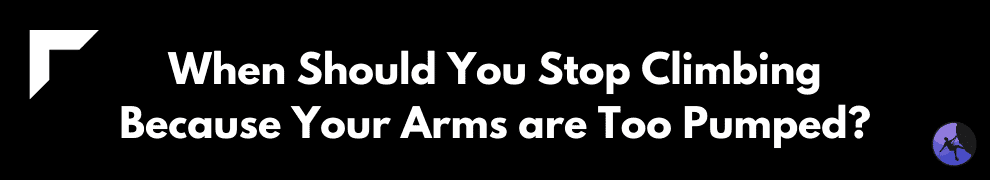 When Should You Stop Climbing Because Your Arms are Too Pumped?