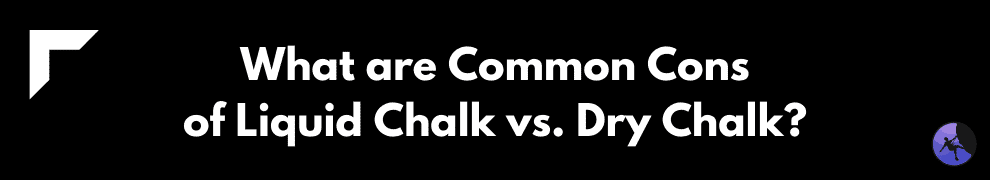 What are Common Cons of Liquid Chalk vs. Dry Chalk?