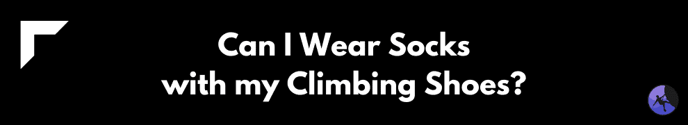 Can I Wear Socks with my Climbing Shoes?