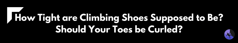 How Tight are Climbing Shoes Supposed to Be? Should Your Toes be Curled?