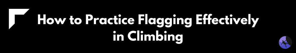 How to Practice Flagging Effectively in Climbing