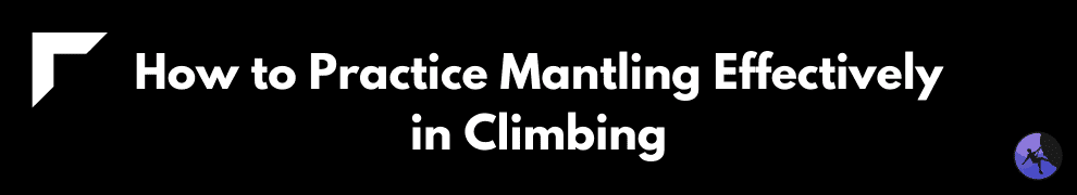 How to Practice Mantling Effectively in Climbing