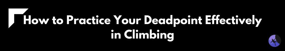 How to Practice Your Deadpoint Effectively in Climbing