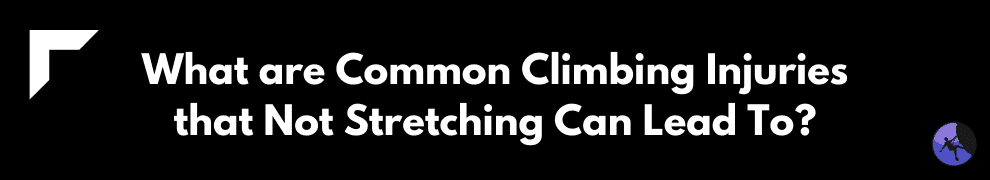 What are Common Climbing Injuries that Not Stretching Can Lead To?