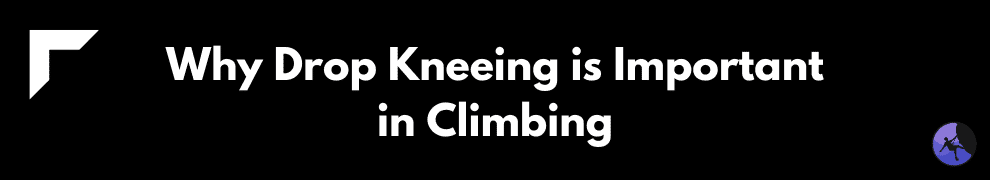 Why Drop Kneeing is Important in Climbing