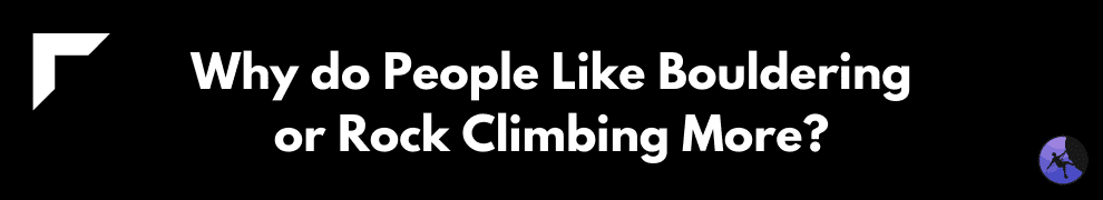 Why do People Like Bouldering or Rock Climbing More?
