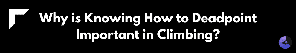 Why is Knowing How to Deadpoint Important in Climbing?