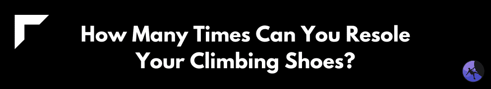 How Many Times Can You Resole Your Climbing Shoes?