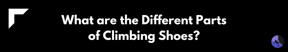 What are the Different Parts of Climbing Shoes?