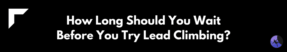 How Long Should You Wait Before You Try Lead Climbing?