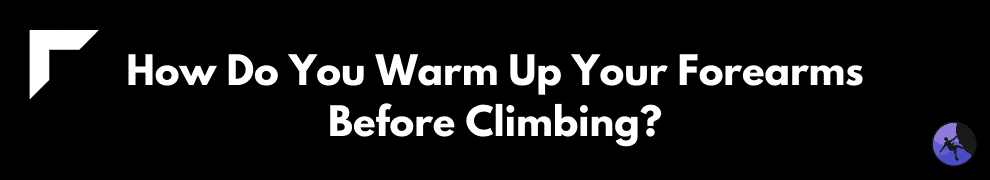 How Do You Warm Up Your Forearms Before Climbing?