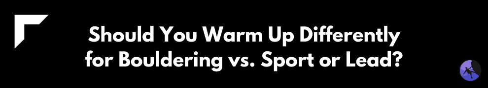 Should You Warm Up Differently for Bouldering vs. Sport or Lead?