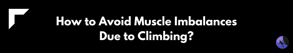 How to Avoid Muscle Imbalances Due to Climbing?