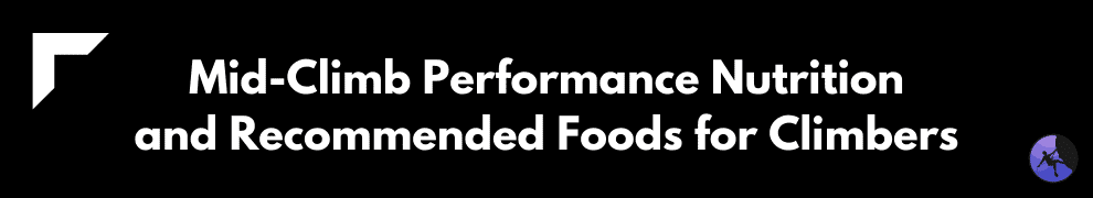 Mid-Climb Performance Nutrition and Recommended Foods for Climbers