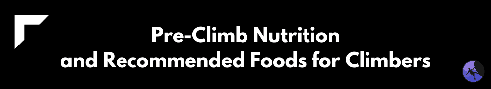 Pre-Climb Nutrition and Recommended Foods for Climbers