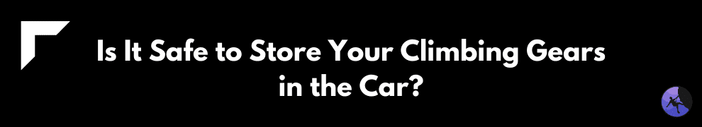 Is It Safe to Store Your Climbing Gears in the Car?
