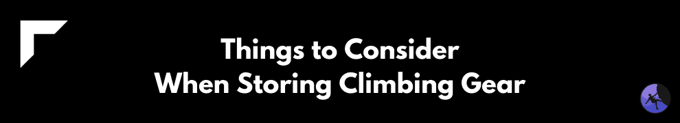 Things to Consider When Storing Climbing Gear