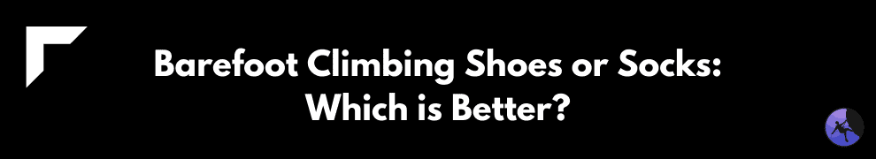 Barefoot Climbing Shoes or Socks: Which is Better?